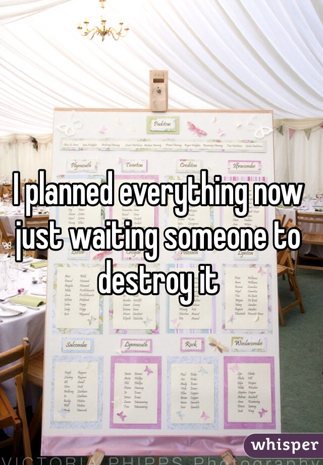 I planned everything now just waiting someone to destroy it