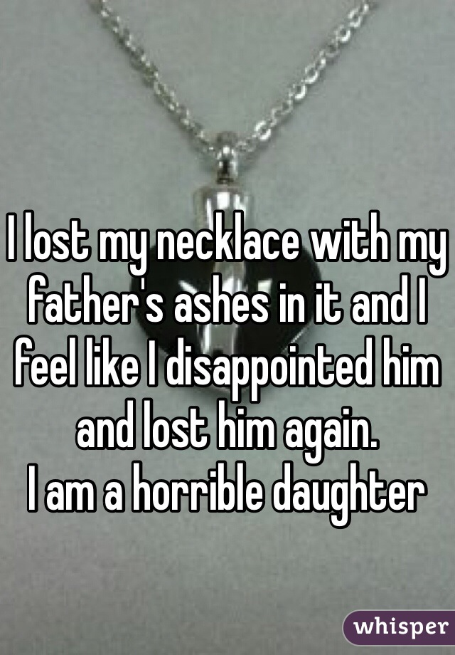 I lost my necklace with my father's ashes in it and I feel like I disappointed him and lost him again.  I am a horrible daughter