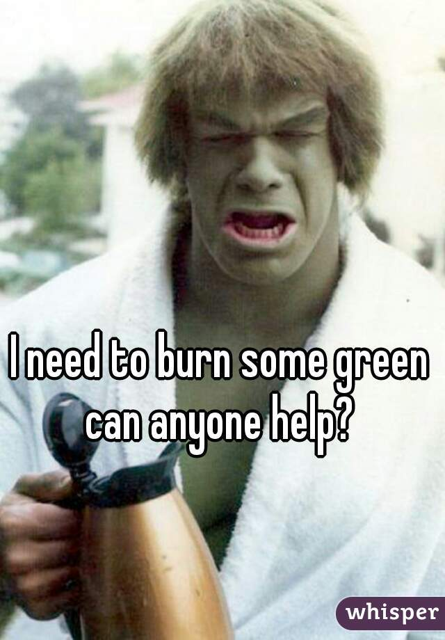 I need to burn some green can anyone help?