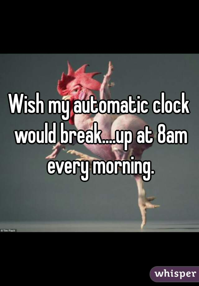 Wish my automatic clock would break....up at 8am every morning.