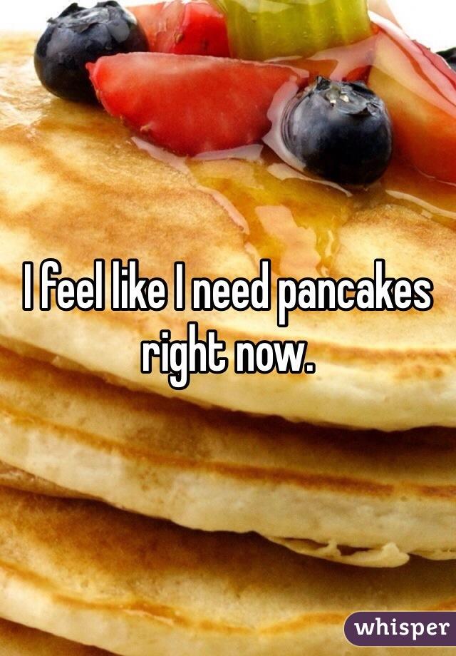 I feel like I need pancakes right now.
