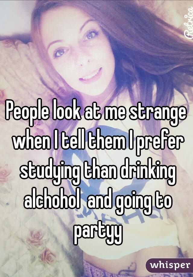 People look at me strange when I tell them I prefer studying than drinking alchohol  and going to partyy