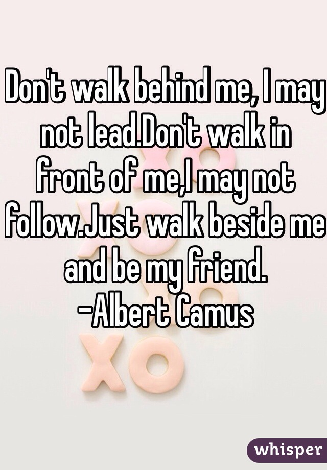 Don't walk behind me, I may not lead.Don't walk in front of me,I may not follow.Just walk beside me and be my friend. -Albert Camus