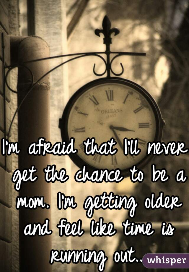 I'm afraid that I'll never get the chance to be a mom. I'm getting older and feel like time is running out...