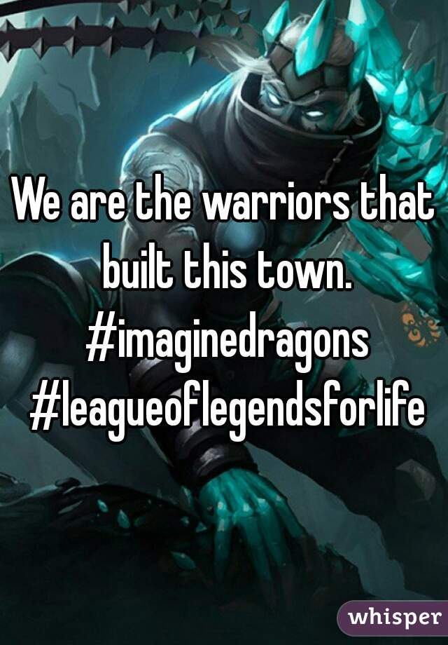 We are the warriors that built this town. #imaginedragons #leagueoflegendsforlife