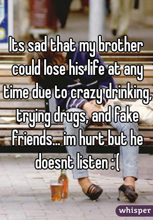 Its sad that my brother could lose his life at any time due to crazy drinking, trying drugs, and fake friends... im hurt but he doesnt listen :'(