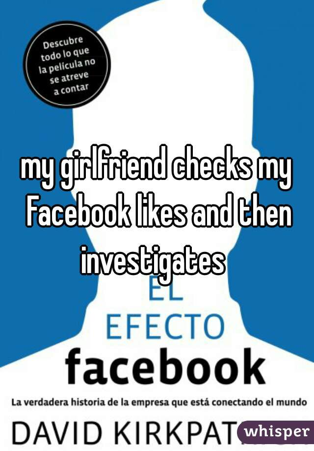 my girlfriend checks my Facebook likes and then investigates
