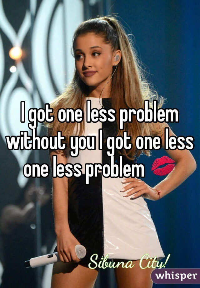 I got one less problem without you I got one less one less problem 💋