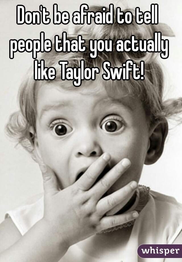 Don't be afraid to tell people that you actually like Taylor Swift!
