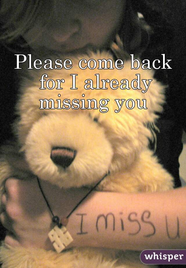 Please come back for I already missing you