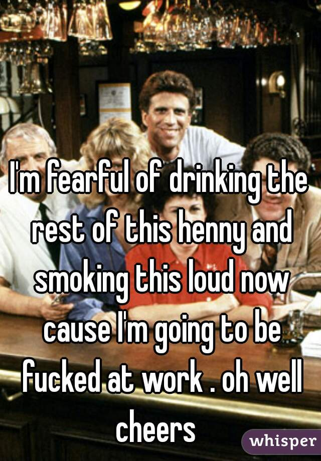 I'm fearful of drinking the rest of this henny and smoking this loud now cause I'm going to be fucked at work . oh well cheers