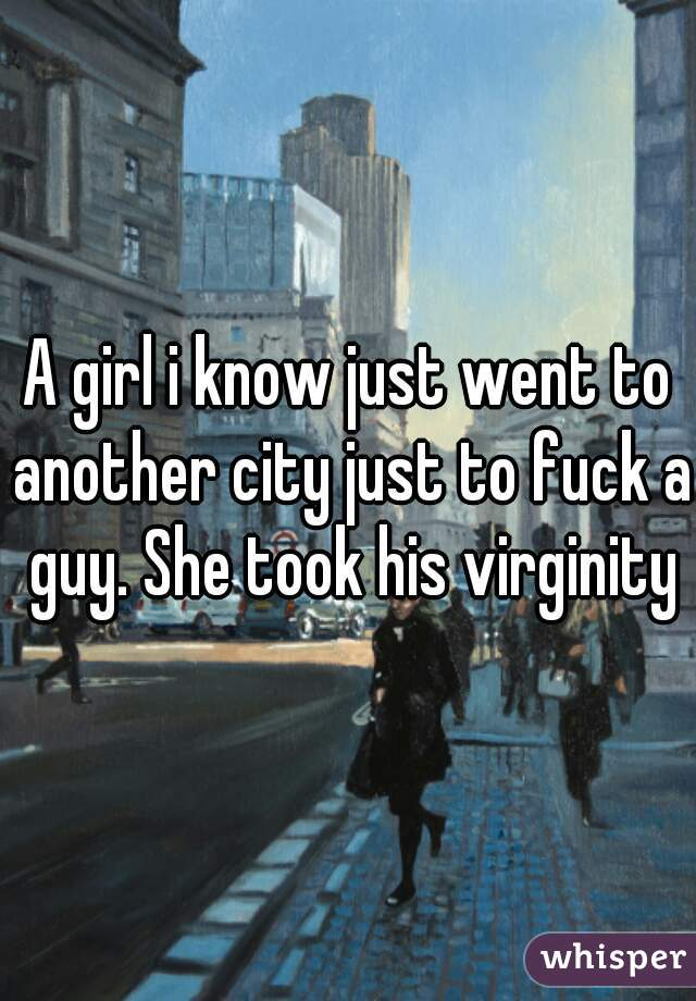 A girl i know just went to another city just to fuck a guy. She took his virginity