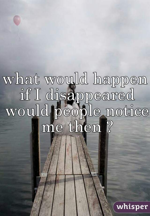 what would happen if I disappeared would people notice me then ?