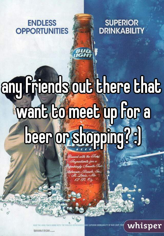 any friends out there that want to meet up for a beer or shopping? :)
