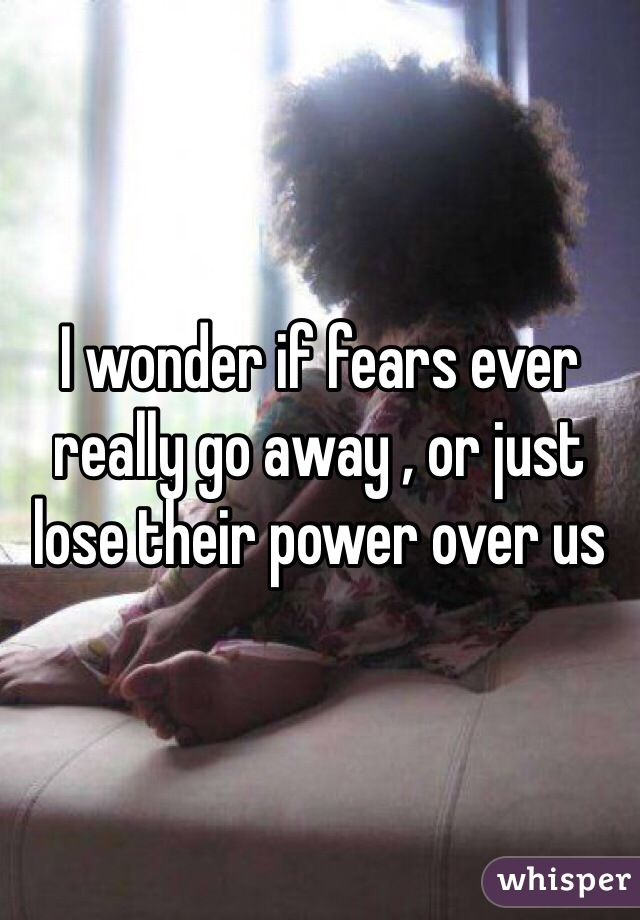 I wonder if fears ever really go away , or just lose their power over us