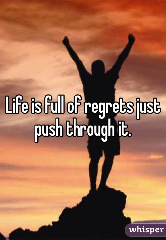 Life is full of regrets just push through it.