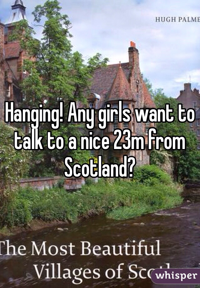 Hanging! Any girls want to talk to a nice 23m from Scotland?