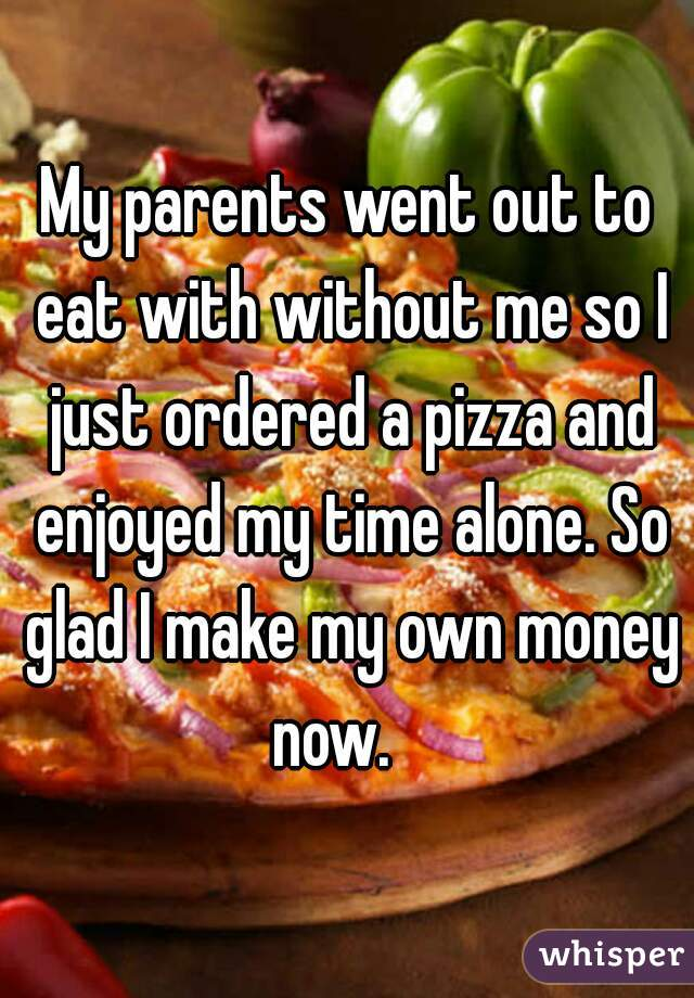 My parents went out to eat with without me so I just ordered a pizza and enjoyed my time alone. So glad I make my own money now.