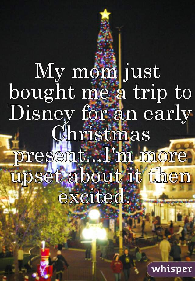 My mom just bought me a trip to Disney for an early Christmas present...I'm more upset about it then excited.