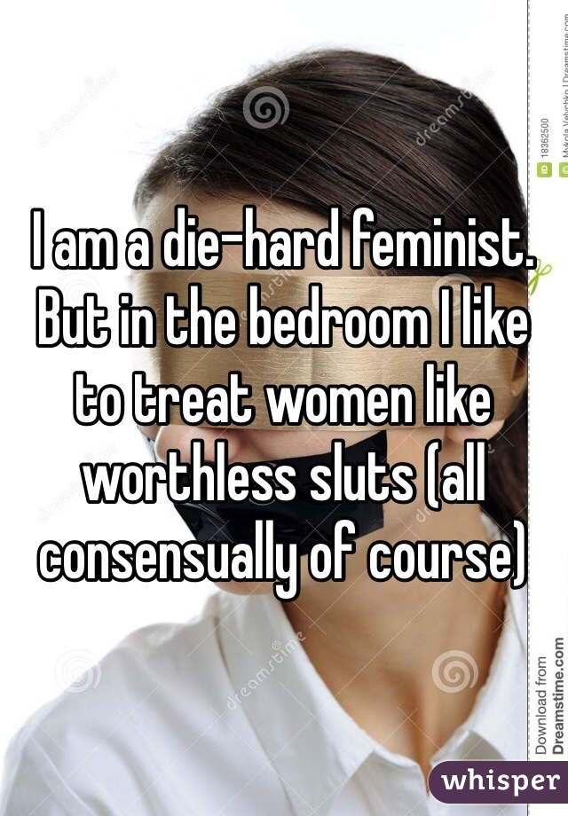 I am a die-hard feminist. But in the bedroom I like to treat women like worthless sluts (all consensually of course)