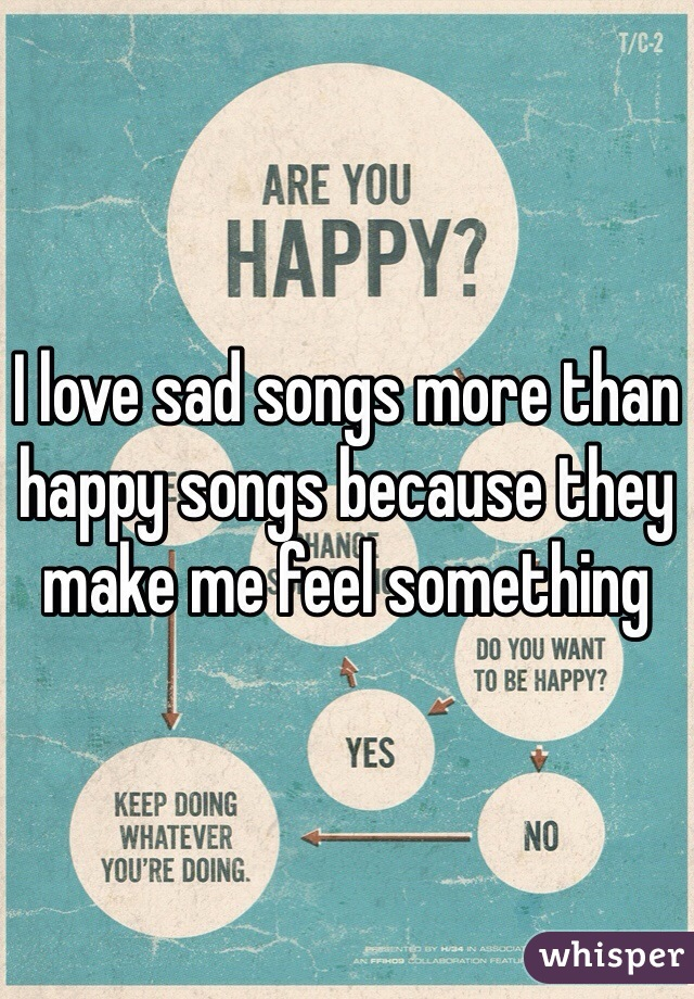 I love sad songs more than happy songs because they make me feel something