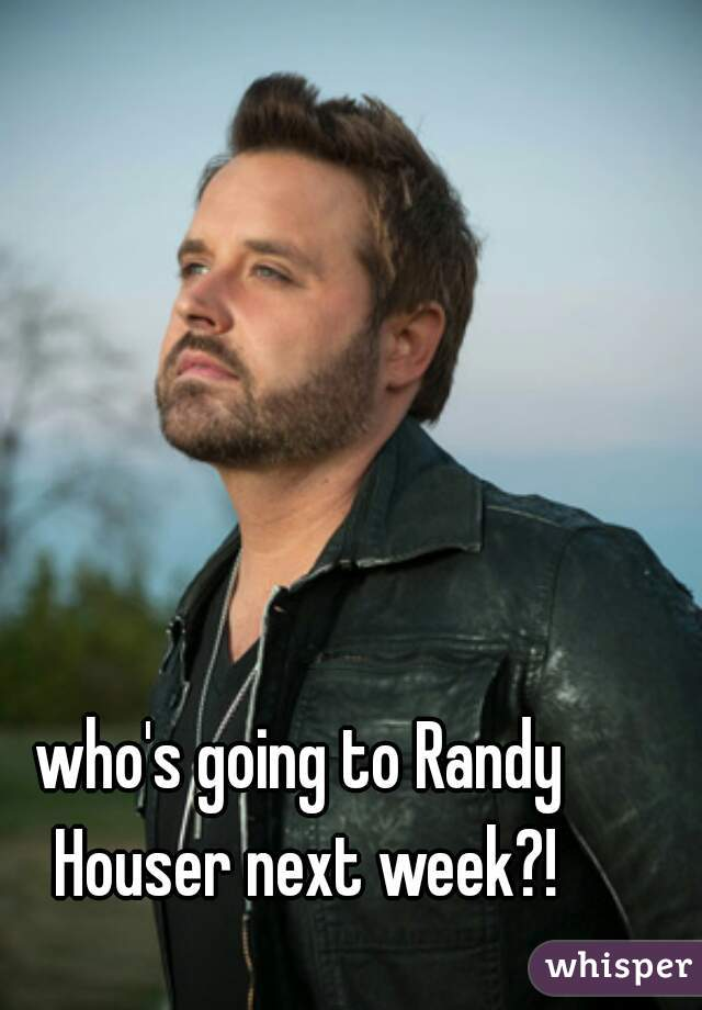 who's going to Randy Houser next week?!