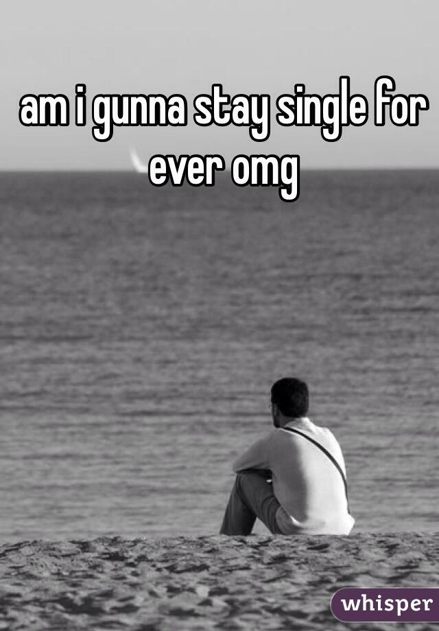 am i gunna stay single for ever omg