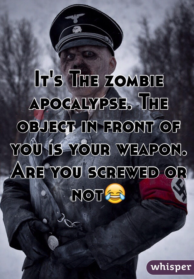 It's The zombie apocalypse. The object in front of you is your weapon. Are you screwed or not😂
