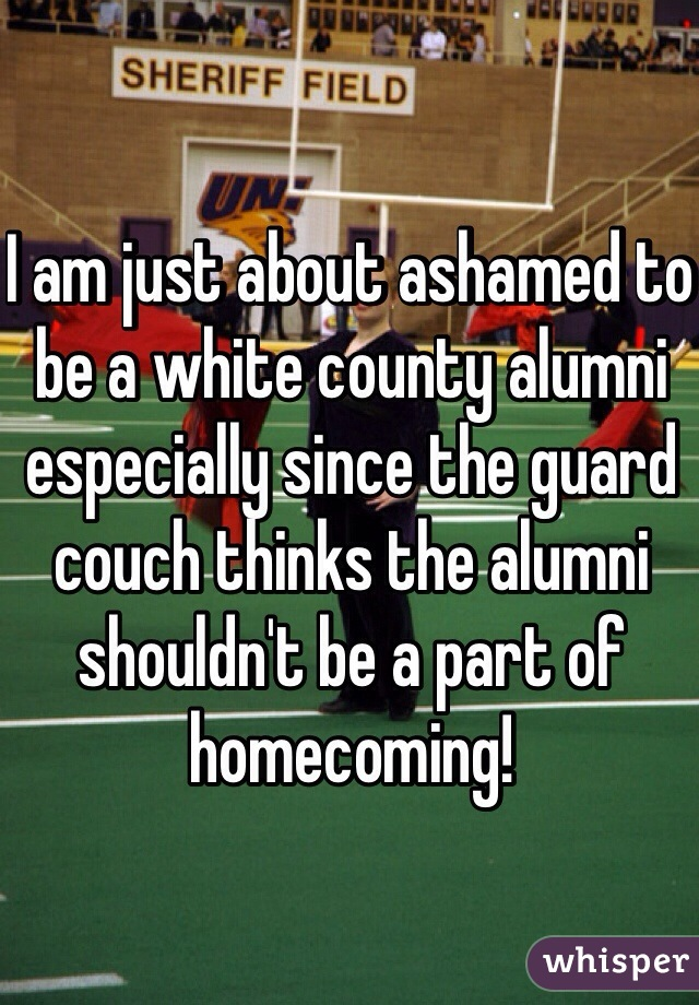 I am just about ashamed to be a white county alumni especially since the guard couch thinks the alumni shouldn't be a part of homecoming!