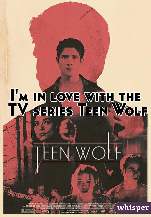 I'm in love with the TV series Teen Wolf