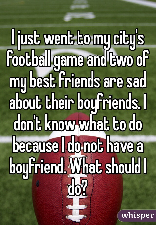 I just went to my city's football game and two of my best friends are sad about their boyfriends. I don't know what to do because I do not have a boyfriend. What should I do?