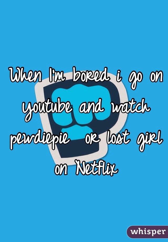 When I'm bored i go on youtube and watch pewdiepie  or lost girl on Netflix