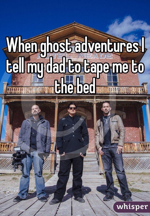 When ghost adventures I tell my dad to tape me to the bed