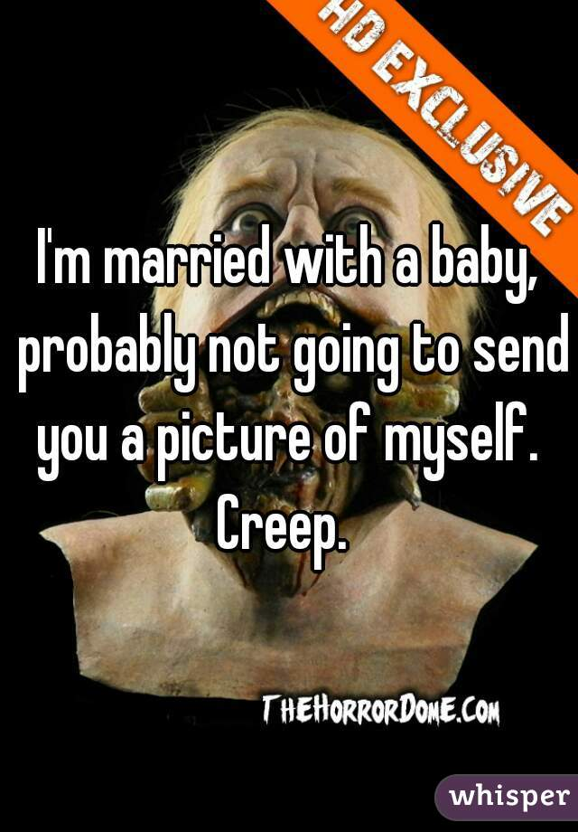 I'm married with a baby, probably not going to send you a picture of myself.  Creep.