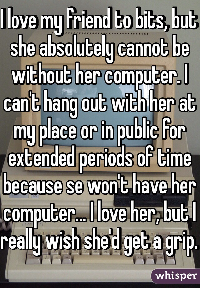I love my friend to bits, but she absolutely cannot be without her computer. I can't hang out with her at my place or in public for extended periods of time because se won't have her computer... I love her, but I really wish she'd get a grip.