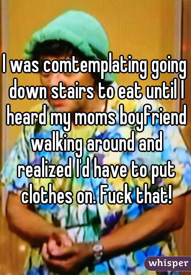 I was comtemplating going down stairs to eat until I heard my moms boyfriend walking around and realized I'd have to put clothes on. Fuck that!