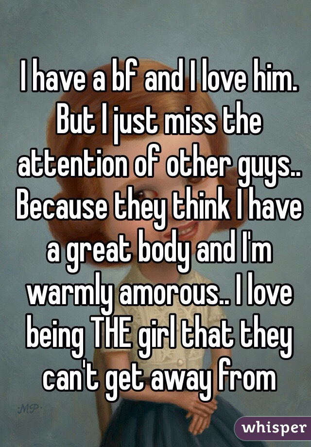 I have a bf and I love him. But I just miss the attention of other guys.. Because they think I have a great body and I'm warmly amorous.. I love being THE girl that they can't get away from