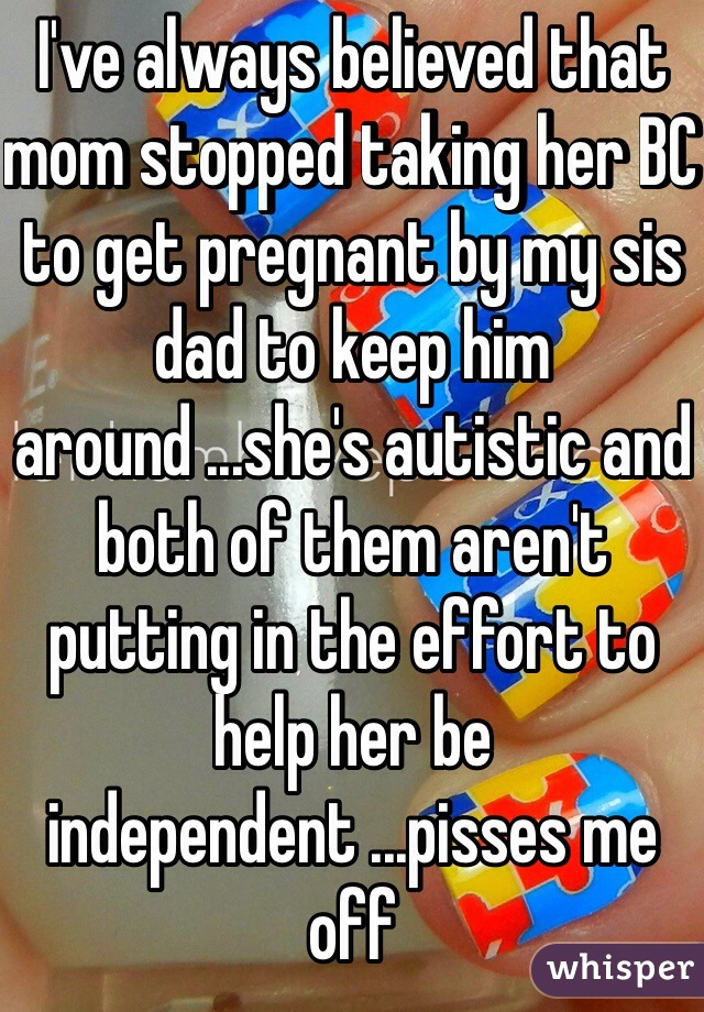 I've always believed that mom stopped taking her BC to get pregnant by my sis dad to keep him around ...she's autistic and both of them aren't putting in the effort to help her be independent ...pisses me off