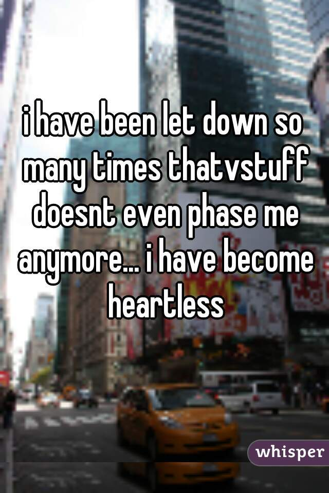 i have been let down so many times thatvstuff doesnt even phase me anymore... i have become heartless
