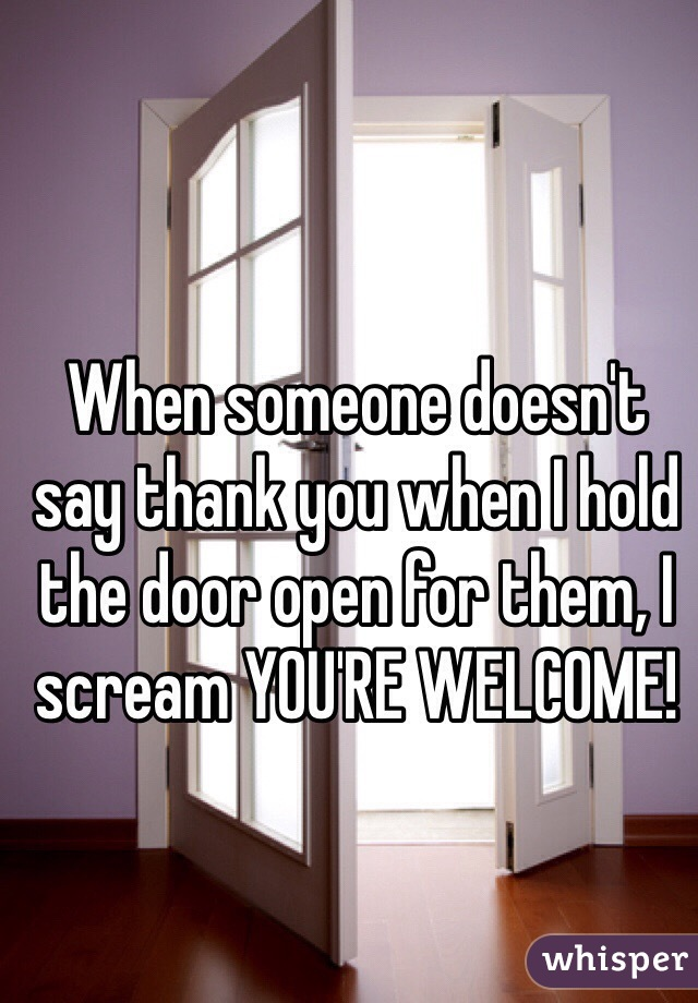 When someone doesn't say thank you when I hold the door open for them, I scream YOU'RE WELCOME!