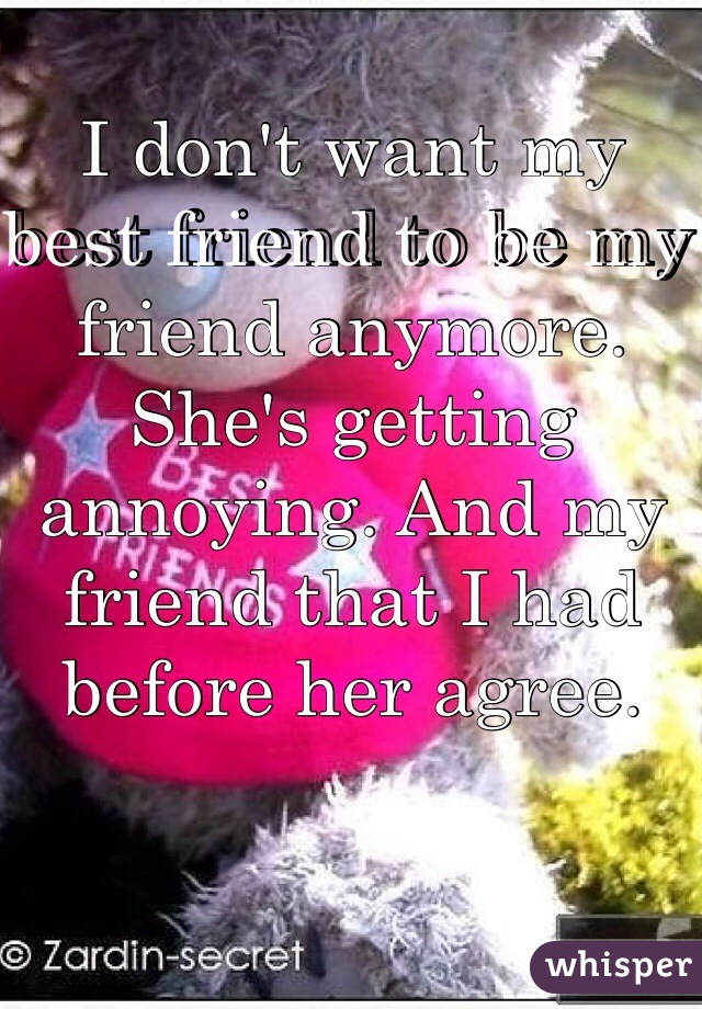 I don't want my best friend to be my friend anymore. She's getting annoying. And my friend that I had before her agree.