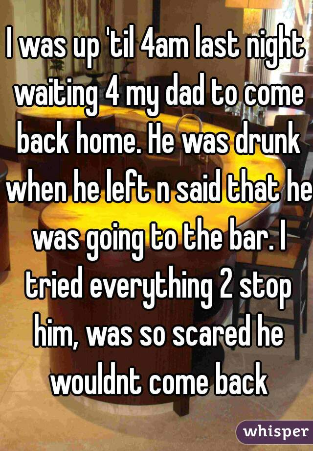 I was up 'til 4am last night waiting 4 my dad to come back home. He was drunk when he left n said that he was going to the bar. I tried everything 2 stop him, was so scared he wouldnt come back