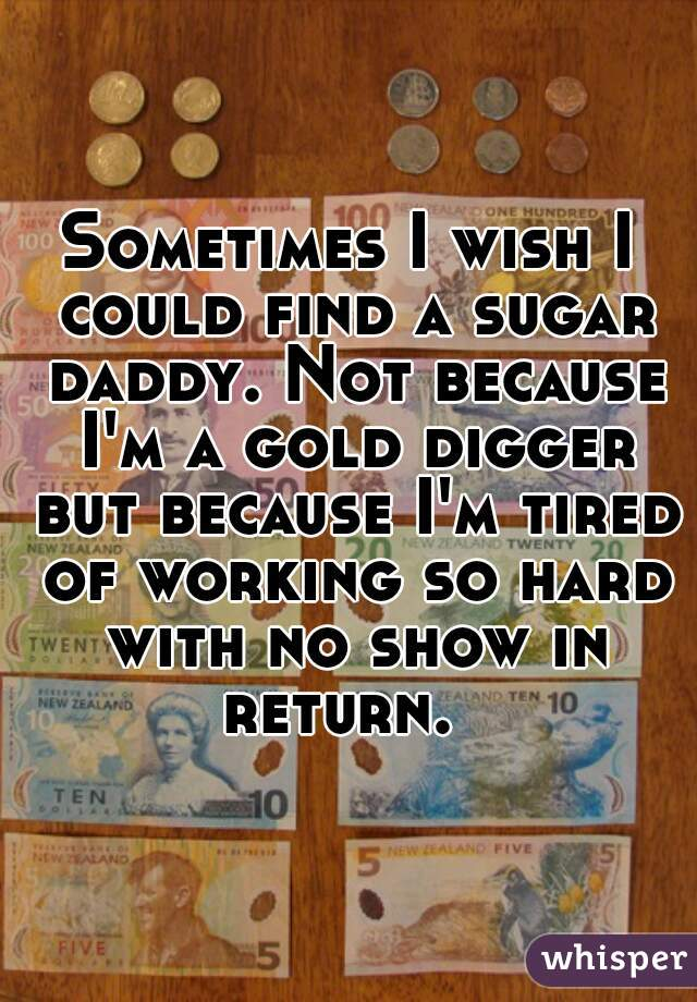 Sometimes I wish I could find a sugar daddy. Not because I'm a gold digger but because I'm tired of working so hard with no show in return.
