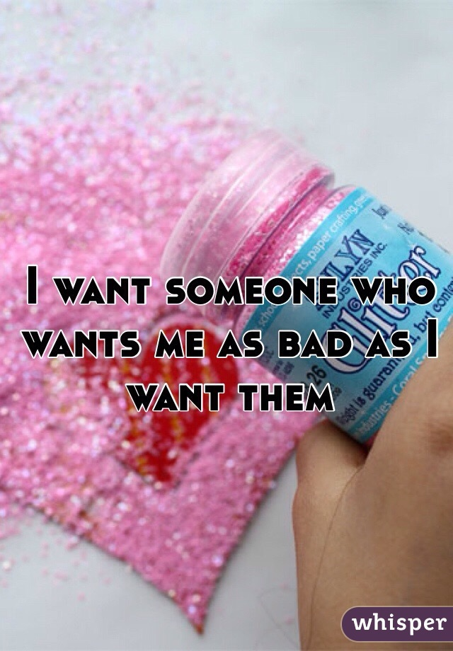 I want someone who wants me as bad as I want them