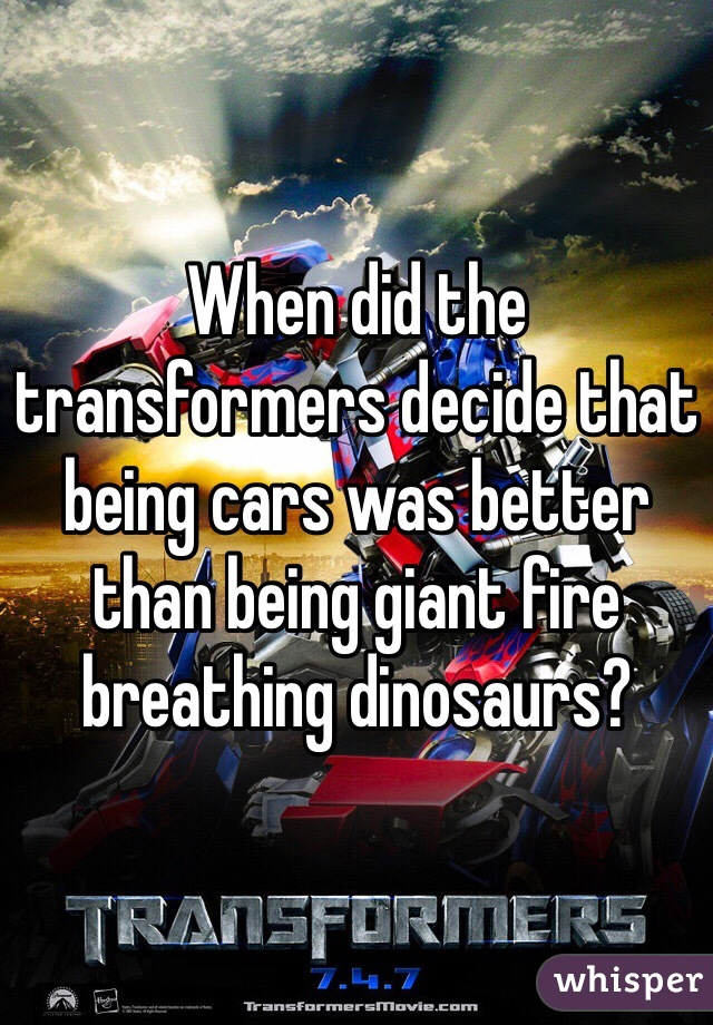 When did the transformers decide that being cars was better than being giant fire breathing dinosaurs?
