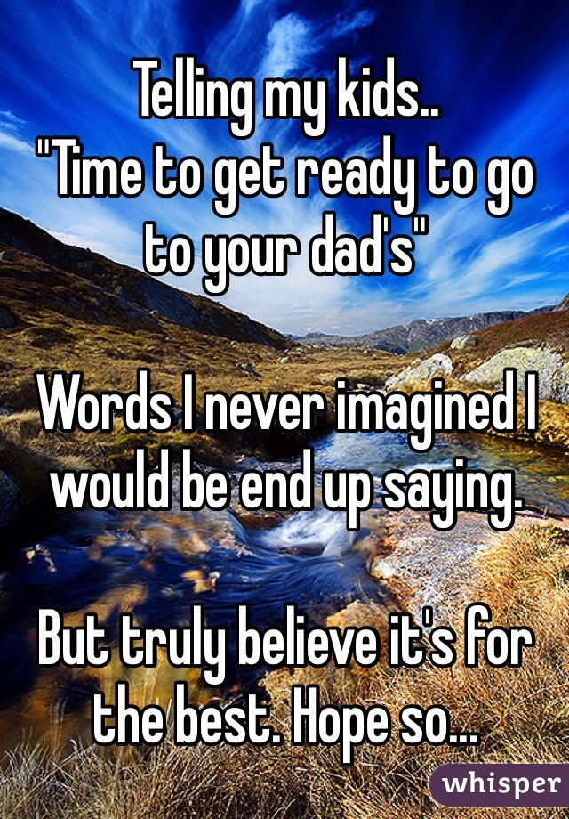 """Telling my kids.. """"Time to get ready to go to your dad's""""   Words I never imagined I would be end up saying.   But truly believe it's for the best. Hope so..."""