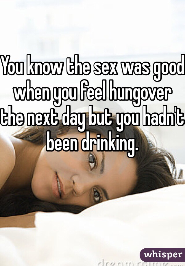 You know the sex was good when you feel hungover the next day but you hadn't been drinking.