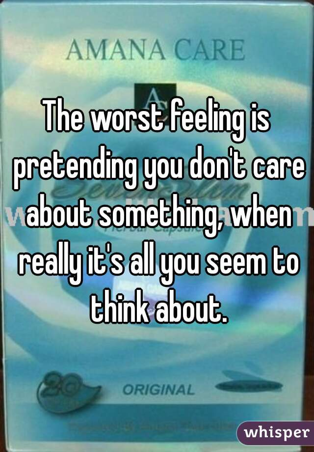 The worst feeling is pretending you don't care about something, when really it's all you seem to think about.