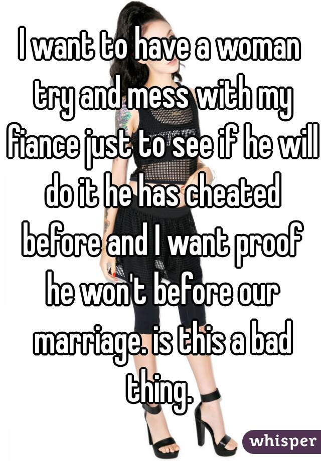 I want to have a woman try and mess with my fiance just to see if he will do it he has cheated before and I want proof he won't before our marriage. is this a bad thing.