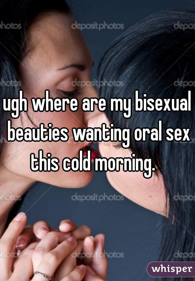 ugh where are my bisexual beauties wanting oral sex this cold morning.